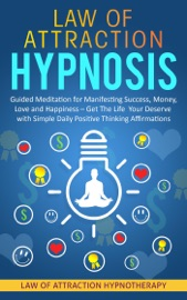 LAW OF ATTRACTION HYPNOSIS GUIDED MEDITATION FOR MANIFESTING SUCCESS, MONEY, LOVE AND HAPPINESS – GET THE LIFE YOUR DESERVE WITH SIMPLE DAILY POSITIVE THINKING AFFIRMATIONS