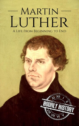 Hourly History - Martin Luther: A Life From Beginning to End