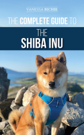 The Complete Guide to the Shiba Inu: Selecting, Preparing For, Training, Feeding, Raising, and Loving Your New Shiba Inu
