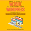 Learn To Design A Website For Your Business Using WordPress For Beginners BEST Website Development Methods For Building Advanced Sites EFFORTLESSLY To Full Optimization Creating Content And More