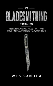 101 Bladesmithing Mistakes: Knife Making Mistakes That Ruin Your Knives and How to Avoid Them Book Cover