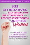 333 Affirmations to Build Self Esteem, Iron Self Confidence  and Positive Assertiveness  for Ambitious Women