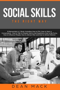 Social Skills: The Right Way - 8 Manuscripts in 1 Book, Including: How to Flirt, How to Start a Conversation, How to Talk to People, How to Ask Questions, How to Be Funny, How to Influence People, How to Attract Men and How to Attract Women