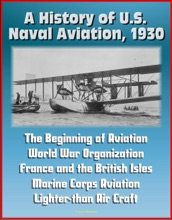 A History of U.S. Naval Aviation, 1930: The Beginning of Aviation, World War Organization, France and the British Isles, Marine Corps Aviation, Lighter-than Air Craft