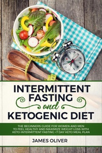 Intermittent Fasting and Ketogenic Diet  The Beginners Guide for Women and Men to Feel Healthy and Maximize Weight Loss with Keto-Intermittent Fasting +7 Day Keto Meal Plan Book Cover