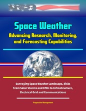 Space Weather: Advancing Research, Monitoring, and Forecasting Capabilities, Surveying Space Weather Landscape, Risks from Solar Storms and CMEs to Infrastructure, Electrical Grid and Communications
