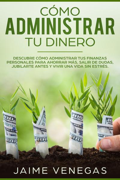 Cómo Administrar tu Dinero: Descubre cómo administrar tus finanzas personales para ahorrar más, salir de dudas, jubilarte antes y vivir una vida sin estrés.