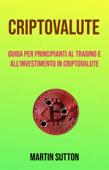 Criptovalute: Guida Per Principianti Al Trading E All'investimento In Criptovalute Book Cover