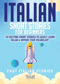 Italian Short Stories for Beginners: 10 Exciting Short Stories to Easily Learn Italian & Improve Your Vocabulary book