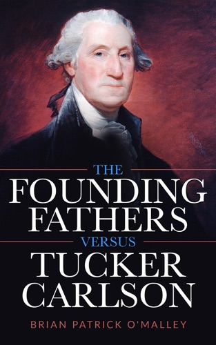 Brian Patrick O'Malley - The Founding Fathers versus Tucker Carlson