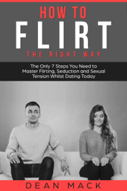 How to Flirt: The Right Way - The Only 7 Steps You Need to Master Flirting, Seduction and Sexual Tension Whilst Dating Today
