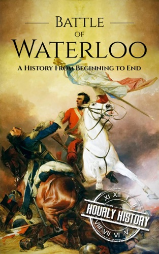 Hourly History - Battle of Waterloo: A History From Beginning to End