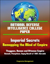 National Defense Intelligence College Paper: Imperial Secrets - Remapping the Mind of Empire - Thuggees, Roman and Ottoman Empire, Nomads, Panopticon, Sepoy Revolt of 1857, Barzakh