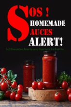 SOS! Homemade Sauces Alert!: Top 30 Homemade Sauce Recipes that Are Way Cheaper than the Store-Bought Ones