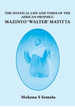 The Mystical Life And Times Of The African Prophet: Mazinyo 'Walter' Matitta