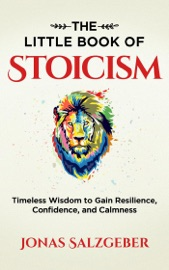 The Little Book of Stoicism: Timeless Wisdom to Gain Resilience, Confidence, and Calmness - Jonas Salzgeber