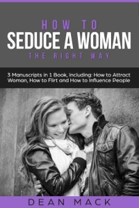 How to Seduce a Woman: The Right Way - Bundle - The Only 3 Books You Need to Master How to Seduce Women, Make Her Want You and the Art of Seduction Today