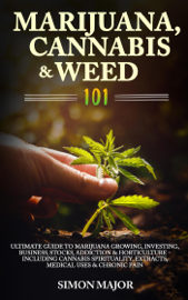 Marijuana, Cannabis & Weed 101: Ultimate Guide To Marijuana Growing, Investing, Business, Stocks, Addiction & Horticulture - Including Cannabis Spirituality, Extracts, Medical Uses & Chronic Pain