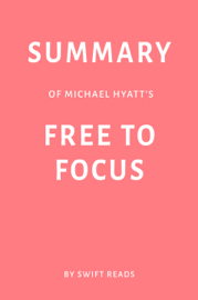 Summary of Michael Hyatt's Free to Focus by Swift Reads