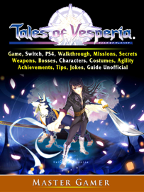 Tales of Vesperia Game, Switch, PS4, Walkthrough, Missions, Secrets, Weapons, Bosses, Characters, Costumes, Agility, Achievements, Tips, Jokes, Guide Unofficial
