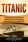 Titanic: A Captivating Guide to the History of the Unsinkable Ship RMS Titanic, Including Survivor Stories and a Real Romance Story