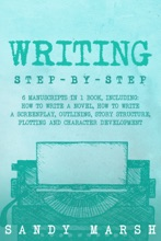 Writing: Step-by-Step  6 Manuscripts in 1 Book, Including: How to Write a Novel, How to Write a Screenplay, Outlining, Story Structure, Plotting and Character Development