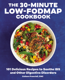 The 30-Minute Low-FODMAP Cookbook: 101 Delicious Recipes to Soothe IBS and Other Digestive Disorders