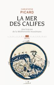 La Mer des Califes. Une histoire de la Méditerranée musulmane (VIIe-XIIe siècle)