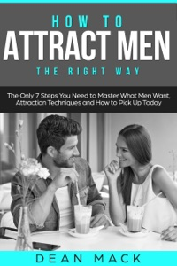 How to Attract Men: The Right Way - The Only 7 Steps You Need to Master What Men Want, Attraction Techniques and How to Pick Up Today