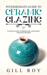 Intermediate Guide to Ceramic Glazing: Layer Glazes, Underglaze, and Make Triaxial Blends Book Cover