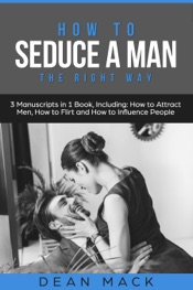 How to Seduce a Man: The Right Way - Bundle - The Only 3 Books You Need to Master How to Seduce Men, Make Him Want You and the Art of Seduction Today