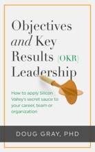 Objectives + Key Results (OKR) Leadership; How to Apply Silicon Valley's Secret Sauce to Your Career, Team or Organization