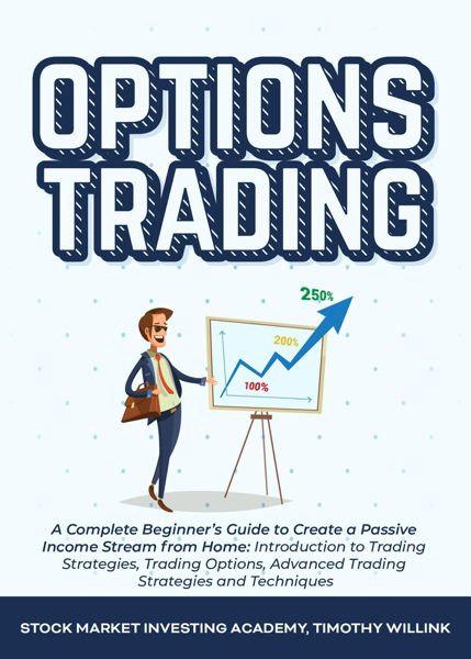 Options Trading: A Complete Beginner's Guide to Create a Passive Income Stream from Home: Introduction to Trading Strategies, Trading Options, Advanced Trading Strategies and Techniques