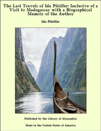 The Last Travels of Ida Pfeiffer: Inclusive of a Visit to Madagascar with a Biographical Memoir of the Author
