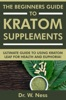 The Beginners Guide To Kratom Supplements: Ultimate Guide To Using Kratom Leaf For Health & Euphoria