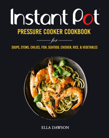 Instant Pot Pressure Cooker Cookbook for Soups, Stews, Chilies, Fish, Seafood, Chicken, Rice and Vegetables