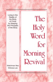 The Holy Word for Morning Revival - Living in the Reality of the Body of Christ by Keeping the Principles of the Body PDF Download