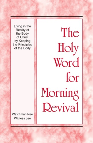 The Holy Word for Morning Revival - Living in the Reality of the Body of Christ by Keeping the Principles of the Body