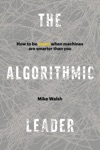 The Algorithmic Leader How To Be Smart When Machines Are Smarter Than You