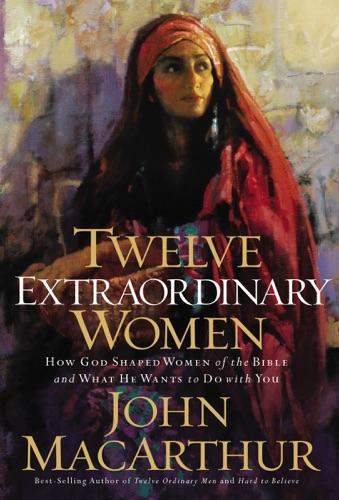 John F. MacArthur - Twelve Extraordinary Women