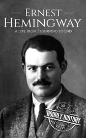 Ernest Hemingway: A Life From Beginning to End