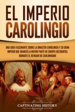 El Imperio Carolingio Una Guía Fascinante Sobre La Dinastía Carolingia Y Su Gran Imperio Que Abarcó La Mayor Parte De Europa Occidental Durante El Reinado De Carlomagno