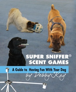 Super Sniffer Scent Games: A Guide to Having Fun With Your Dog Book Cover