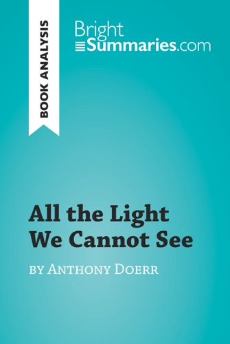 Bright Summaries - All the Light We Cannot See by Anthony Doerr (Book Analysis)