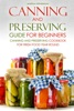 Canning and Preserving Guide for Beginners: Canning and Preserving Cookbook for Fresh Food Year Round