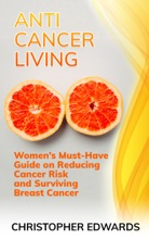 Anti-cancer Living: Women's Must-Have Guide on Reducing Cancer Risk and Surviving Breast Cancer