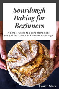 Sourdough Baking for Beginners; A Simple Guide to Baking Homemade Recipes for Classic and Modern Sourdough Boekomslag