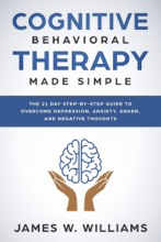 Cognitive Behavioral Therapy: Made Simple - The 21 Day Step By Step Guide To Overcoming Depression, Anxiety, Anger, And Negative Thoughts