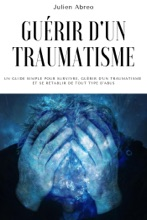 Guérir D'un Traumatisme: Un Guide Simple Pour Survivre, Guérir D'un Traumatisme Et Se Rétablir De Tout Type D'abus