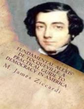 Fundamental Alexis De Tocqueville: A Practical Guide To Democracy In America